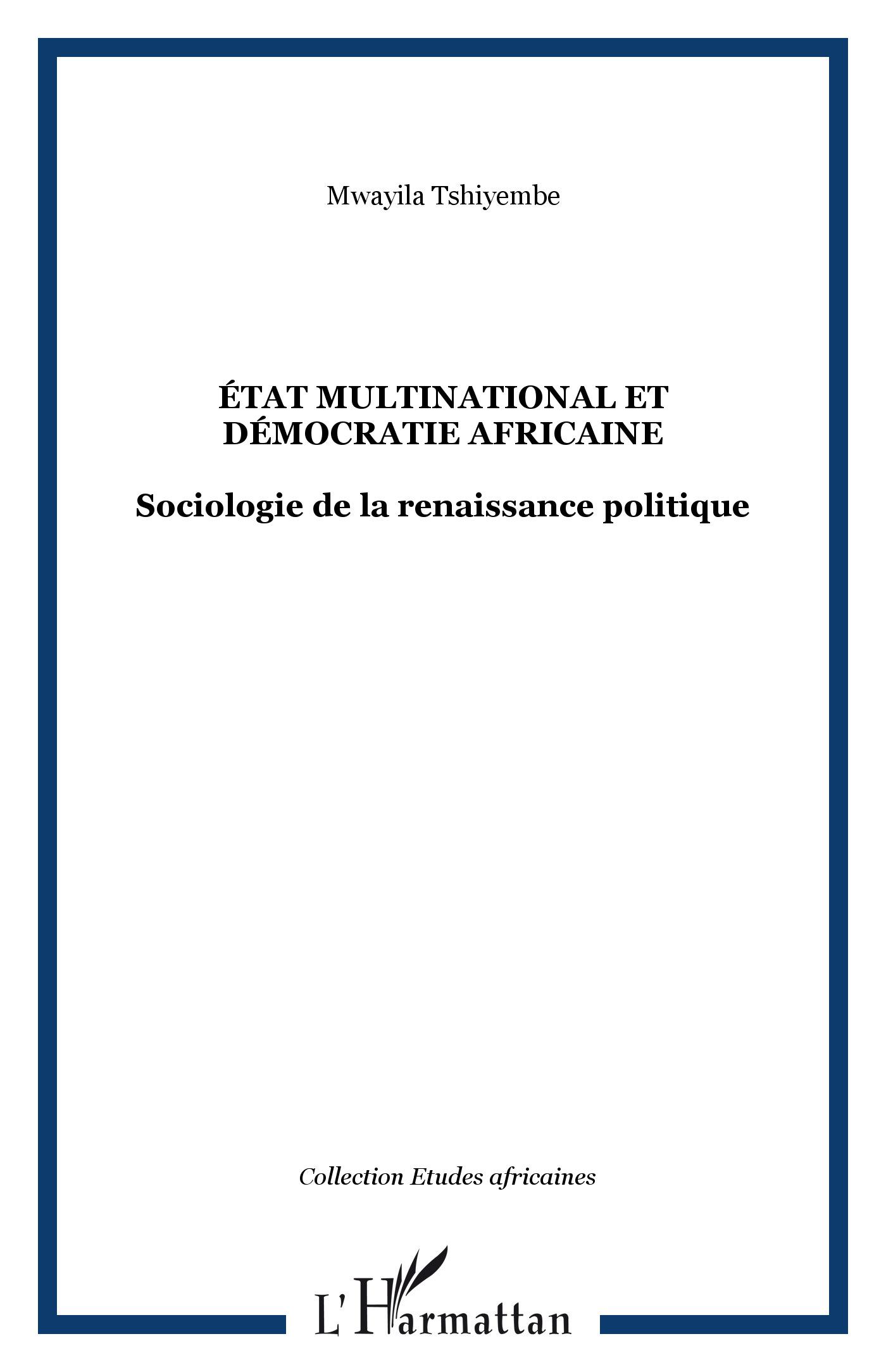 ETAT MULTINATIONAL ET DEMOCRATIE AFRICAINE : SOCIOLOGIE DE LA RENAISSANCE POLITIQUE - Mwayila Tshiyembe