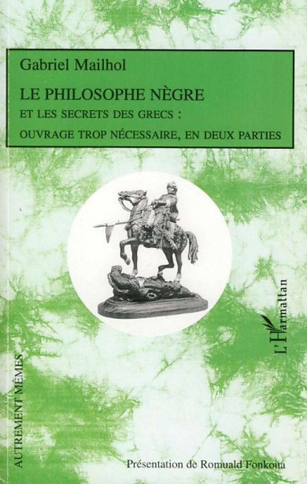 Le philosophe nègre et les secrets des Grecs - Gabriel Mailhol