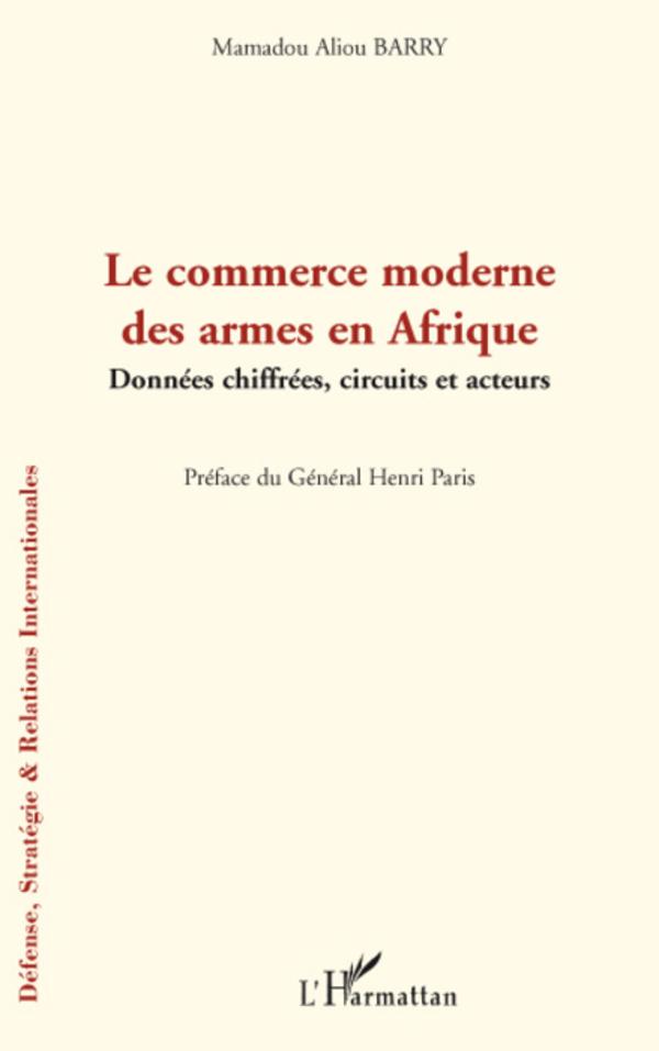 Le commerce moderne des armes en Afrique. Données chiffrées, circuits et acteurs - Mamadou Alpha Barry