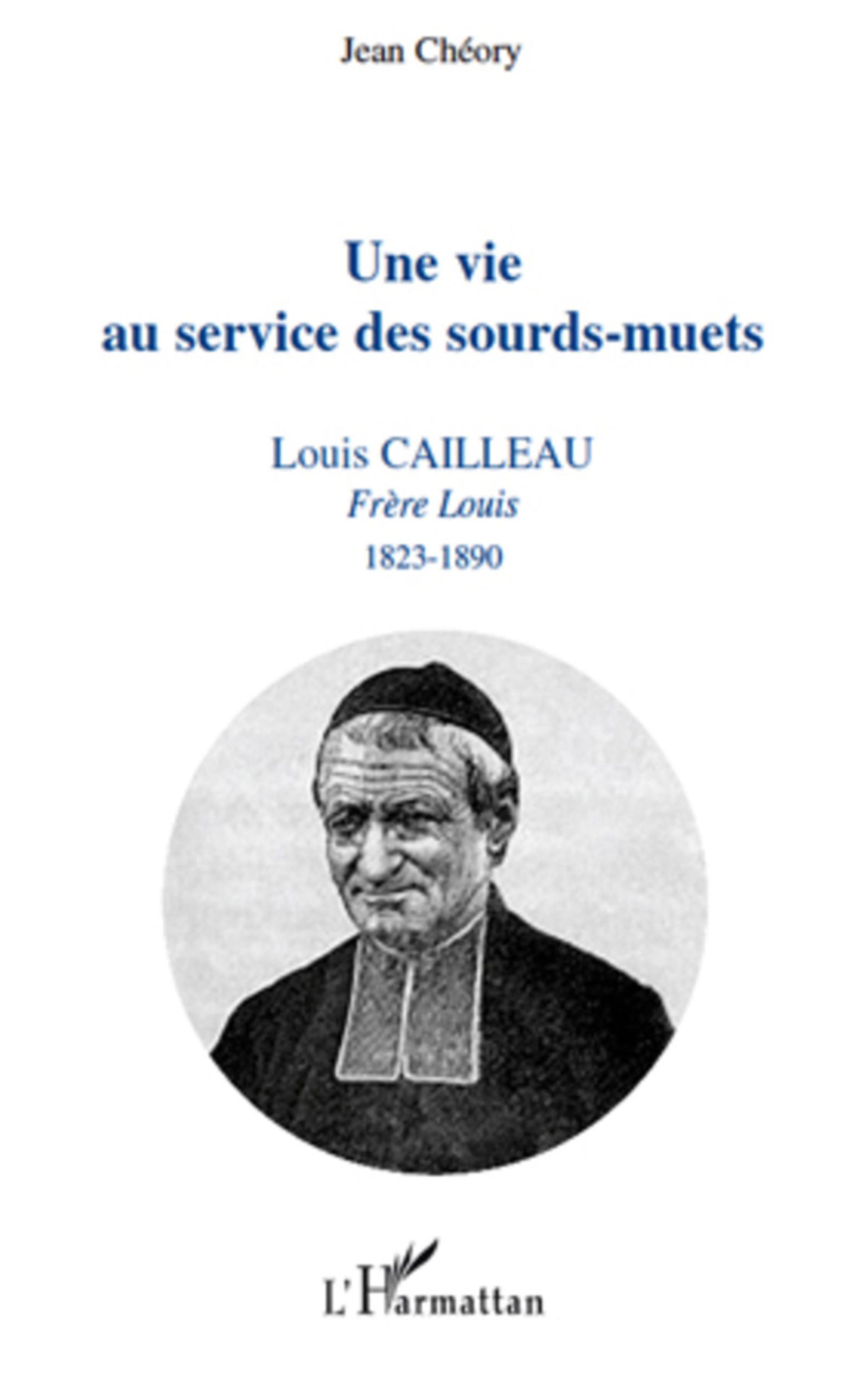Une vie au service des sourds-muets. Louis Cailleau, Frère Louis, 1823-1890 - Jean Chéory