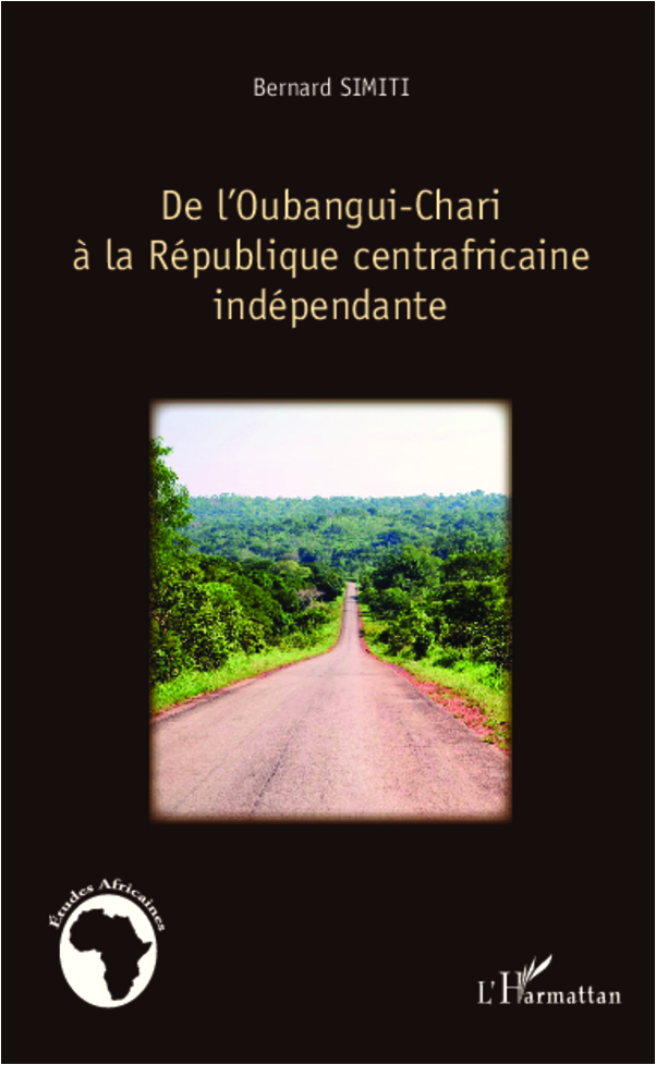 De l'Oubangui-Chari à la République centrafricaine indépendante - Bernard Simiti