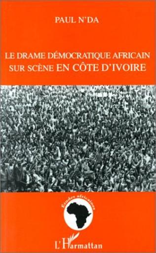 Couverture LE DRAME DEMOCRATIQUE AFRICAIN SUR SCENE EN COTE D'IVOIRE