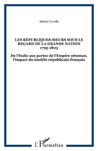 Couverture LES RÉPUBLIQUES-SŒURS SOUS LE REGARD DE LA GRANDE NATION 1795-1803