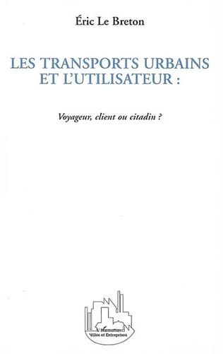 Couverture LES TRANSPORTS URBAINS ET L'UTILISATEUR : Voyageur, client ou citadin ?