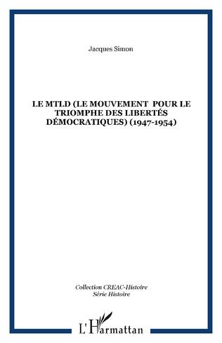 Couverture Le MTLD (Le Mouvement  pour le triomphe des libertés démocratiques) (1947-1954)