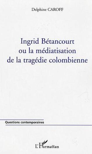 Couverture Ingrid Bétancourt ou la médiatisation de la tragédie colombienne