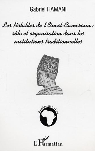 Couverture Les notables de l'Ouest-Cameroun : rôle et organisation dans les institutions traditionnelles