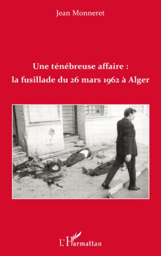 Couverture Une ténébreuse affaire : la fusillade du 26 mars 1962 à Alger