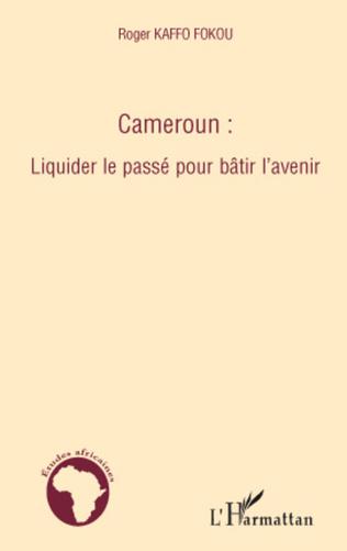 Couverture Cameroun : liquider le passé pour bâtir l'avenir