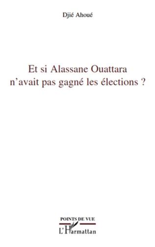 Couverture Et si Alassane Ouattara n'avait pas gagné les élections ?