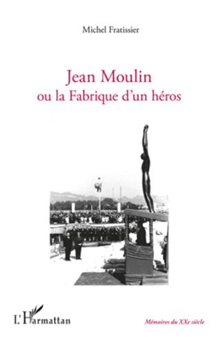 Couverture Jean Moulin ou la fabrique d'un héros