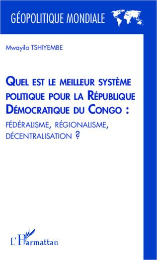 Couverture Quel est le meilleur système politique pour la République Démocratique du Congo : fédéralisme, régionalisme, décentralisation ?
