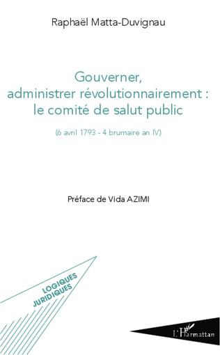 Couverture Gouverner administrer révolutionnairement : le comité de salut public