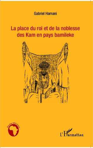 Couverture La place du roi et de la noblesse des Kam en pays bamileke