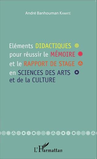 Couverture Eléments didactiques pour réussir le mémoire et le rapport de stage en sciences des arts et de la culture