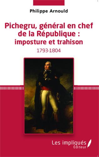 Couverture Pichegru, général en chef de la République : imposture et trahison