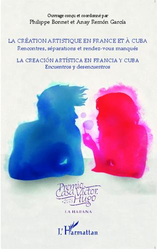 Couverture La création artistique en France et à Cuba ; Rencontres, séparations et rendez-vous manqués