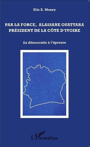 Couverture Par la force, Alassane Ouattara président de la Côte d'Ivoire