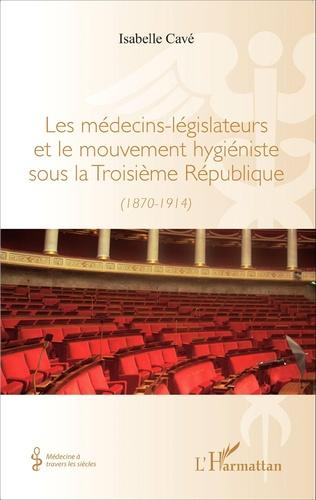 Couverture Les médecins-legislateurs et le mouvement hygiéniste sous la troisième République