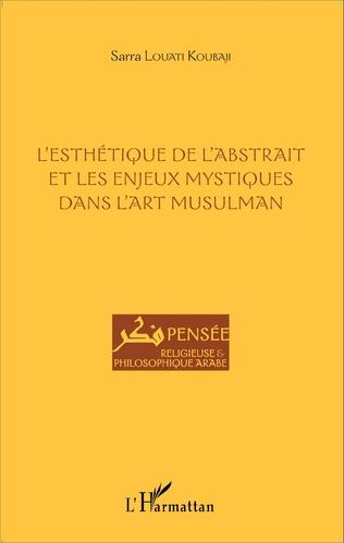 Couverture L'esthétique de l'abstrait et les enjeux mystiques dans l'art musulman