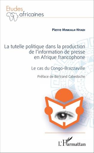 Couverture La Tutelle politique dans la production de l'information de presse en Afrique francophone