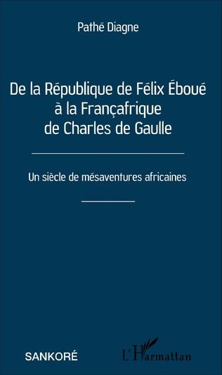 Couverture De la République de Félix Éboué à la Françafrique de Charles de Gaulle