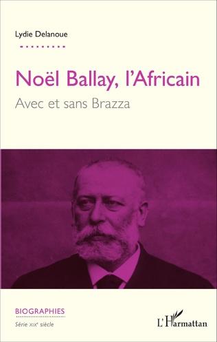 Couverture Noël Ballay, l'Africain. Avec et sans Brazza