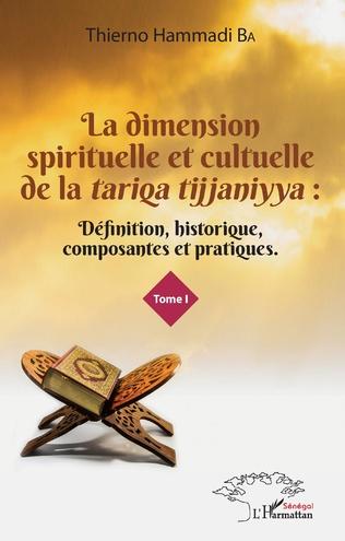 Couverture La dimension spirituelle et culturelle de la <em>tariqa tijjaniyya </em>: Définition, historique, composantes et pratiques Tome 1