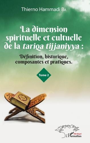 Couverture La dimension spirituelle et culturelle de la tariqa tijjaniyya : Définition, historique, composantes et pratiques Tome 2