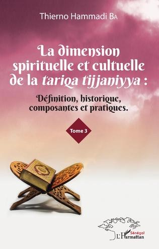 Couverture La dimension spirituelle et culturelle de la tariqa tijjaniyya : Définition, historique, composantes et pratiques Tome 3