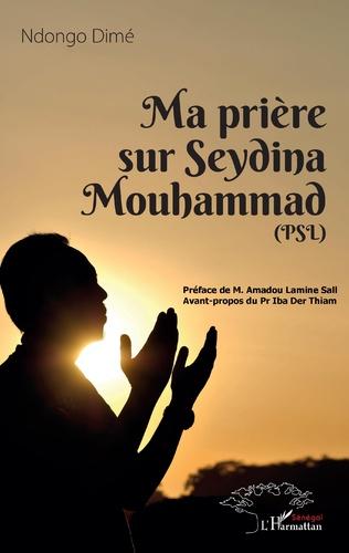 Couverture Ma prière sur Seydina Mouhammad (PSL : La Paix Soit sur Lui)