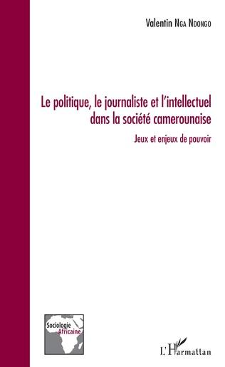 Couverture Le politique, le journaliste et l'intellectuel dans la société camerounaise