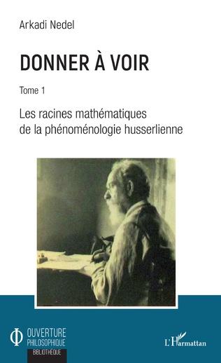 Donner à voir,Donner à voir, Tome 1: Les racines mathématiques de la phénoménologie husserlienne Book Cover