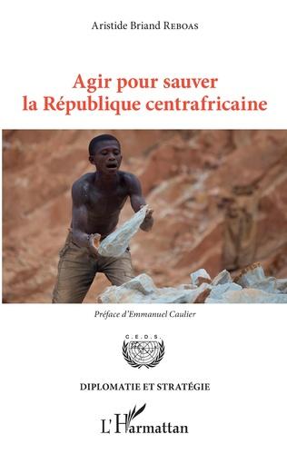 Couverture Agir pour sauver la République centrafricaine