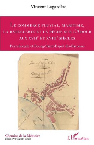 Couverture Le commerce fluvial, maritime, la batellerie et la pêche sur l'Adour aux XVIIe et XVIIIe siècles