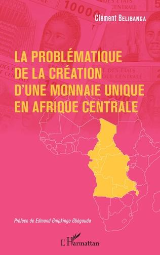Couverture La problématique de la création d'une monnaie unique en Afrique centrale