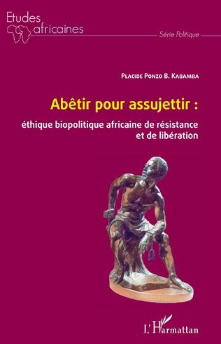 Couverture Abêtir pour assujettir : éthique biopolitique africaine de résistance et de libération