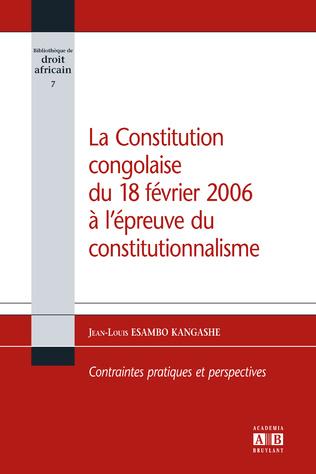 Couverture La constitution congolaise du 18 février 2006 à l'épreuve du constitutionnalisme