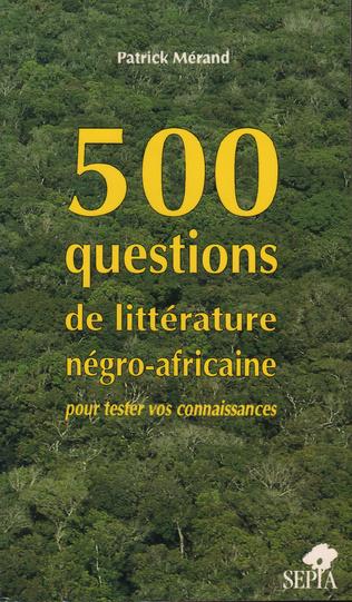Couverture 500 QUESTIONS DE LITTÉRATURE NÉGRO AFRICAINE POUR TESTER VOS CONNAISSANCES