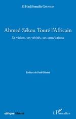 Ahmed Sékou Touré l'Africain. Sa vision, ses vérités, ses convictions - El Hadj Ismaila Ghussein