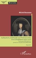 Guillaume III, stadhouder aux Provinces-Unies et roi d'Angleterre (1650-1702) - Michel Rousseau