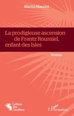 La Prodigieuse ascension de Frantz Roumiel, enfant des Isles - Martin Mauriol