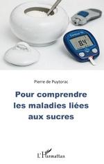 Pour comprendre les maladies liées aux sucres - Pierre De Puytorac