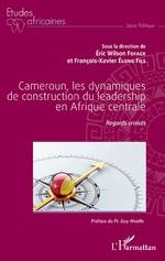 Cameroun, les dynamiques de construction du leadership en Afrique centrale - Eric Wilson Fofack, François-Xavier Elong Fils
