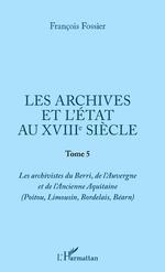 ARCHIVES ET L'ETAT AU XVIIIE SIECLE (LES) TOME 5 - François Fossier