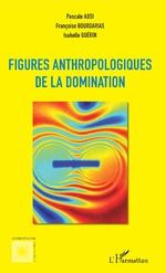 Figures anthropologiques de la domination - Pascale Absi, Françoise Bourdarias, Isabelle Guérin