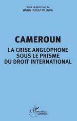 Cameroun la crise anglophone sous le prisme du droit international - Alain Didier Olinga