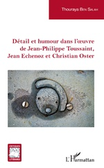 Détail et humour dans l'oeuvre de Jean-Philippe Toussaint, Jean Echenoz et Christian Oster - Thouraya Ben Salah Ben Ticha