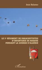 Le 3e Régiment de Parachutistes d'Infanterie de Marine pendant la guerre d'Algérie - JEAN Balazuc