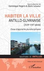 Habiter la ville antillo-guyanaise (XVIIIe-XXIe siècle) - Dominique Rogers, Boris Lesueur